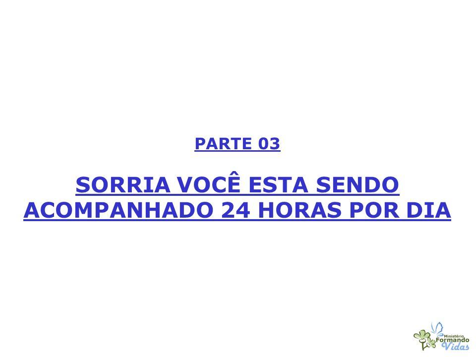 PARTE 03 SORRIA VOCÊ ESTA SENDO ACOMPANHADO 24 HORAS POR DIA