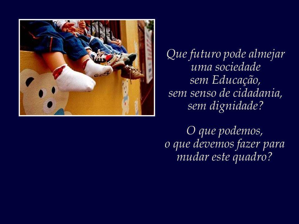No Brasil hoje há um déficit de dezenove mil creches. Passam-se os anos, e nada é feito para mudar este vergonhoso quadro. Até quando haveremos de tol