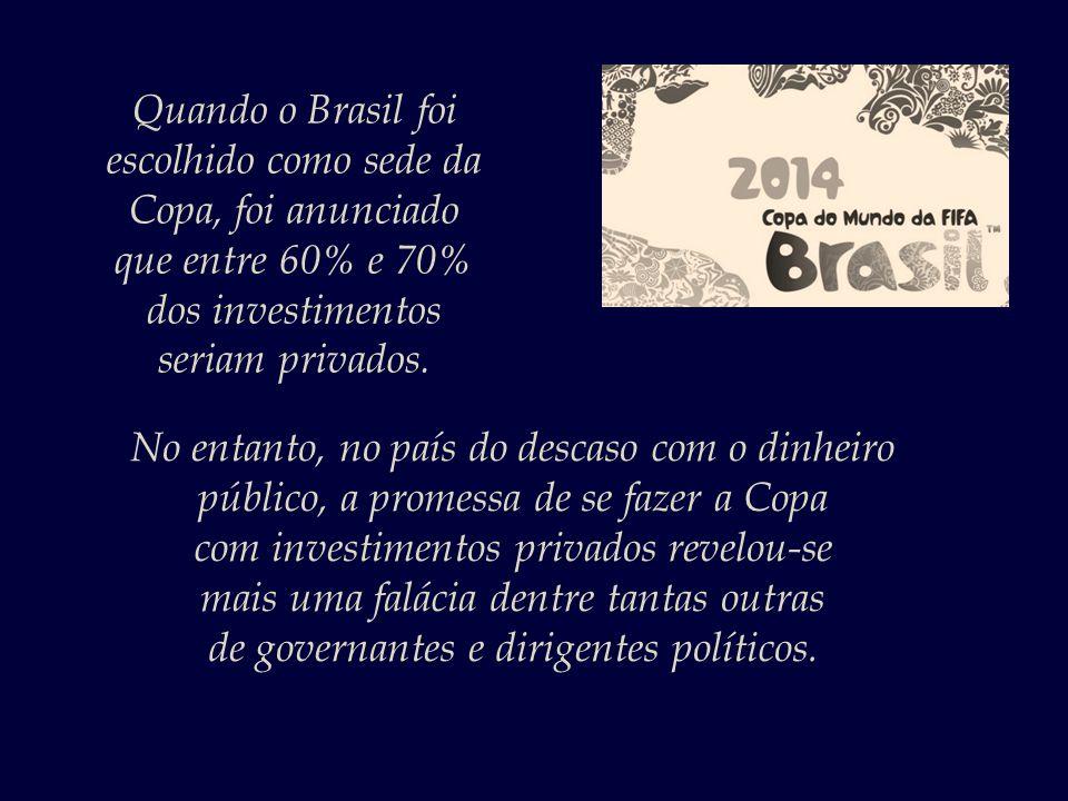 Quando o Brasil foi escolhido como sede da Copa, foi anunciado que entre 60% e 70% dos investimentos seriam privados.