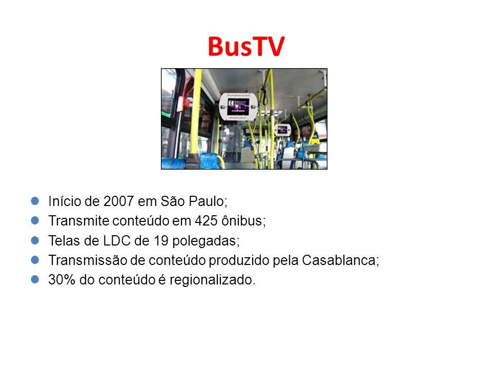 BusTV Início de 2007 em São Paulo; Transmite conteúdo em 425 ônibus; Telas de LDC de 19 polegadas; Transmissão de conteúdo produzido pela Casablanca;