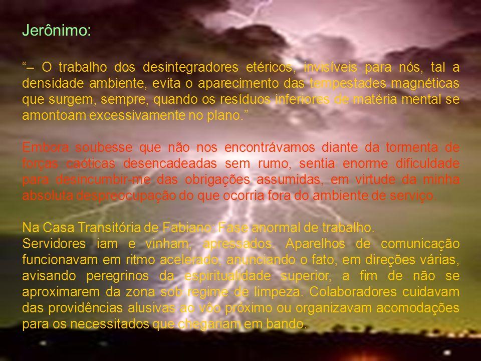 Jerônimo: – O trabalho dos desintegradores etéricos, invisíveis para nós, tal a densidade ambiente, evita o aparecimento das tempestades magnéticas qu
