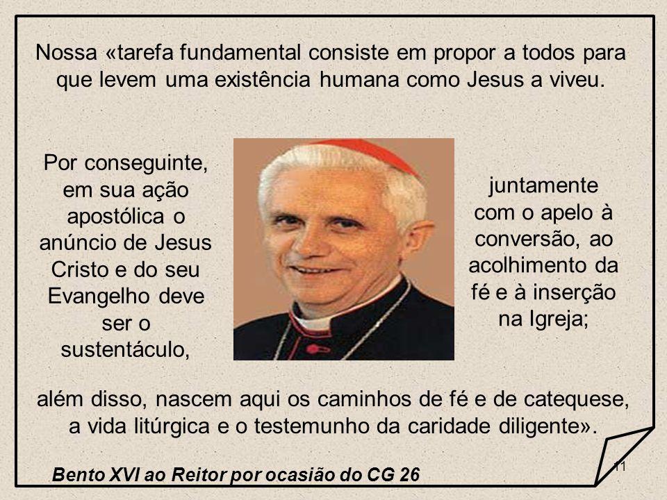11 Nossa «tarefa fundamental consiste em propor a todos para que levem uma existência humana como Jesus a viveu. Por conseguinte, em sua ação apostóli