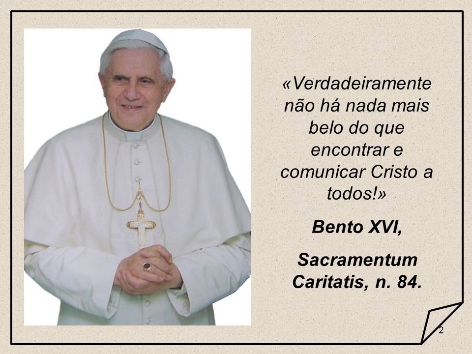 2 «Verdadeiramente não há nada mais belo do que encontrar e comunicar Cristo a todos!» Bento XVI, Sacramentum Caritatis, n. 84.