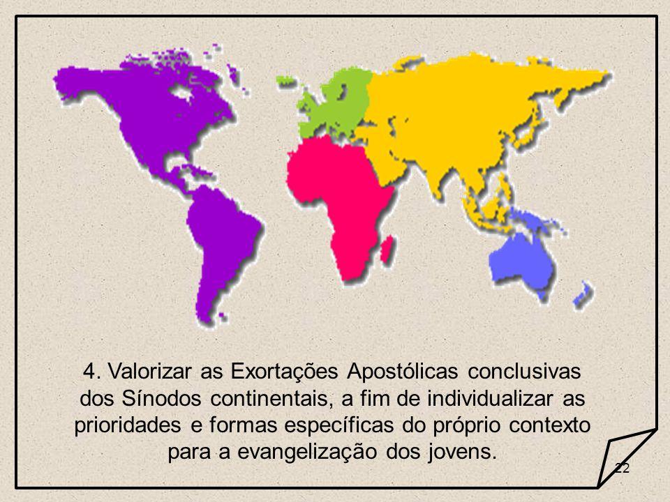 22 4. Valorizar as Exortações Apostólicas conclusivas dos Sínodos continentais, a fim de individualizar as prioridades e formas específicas do próprio