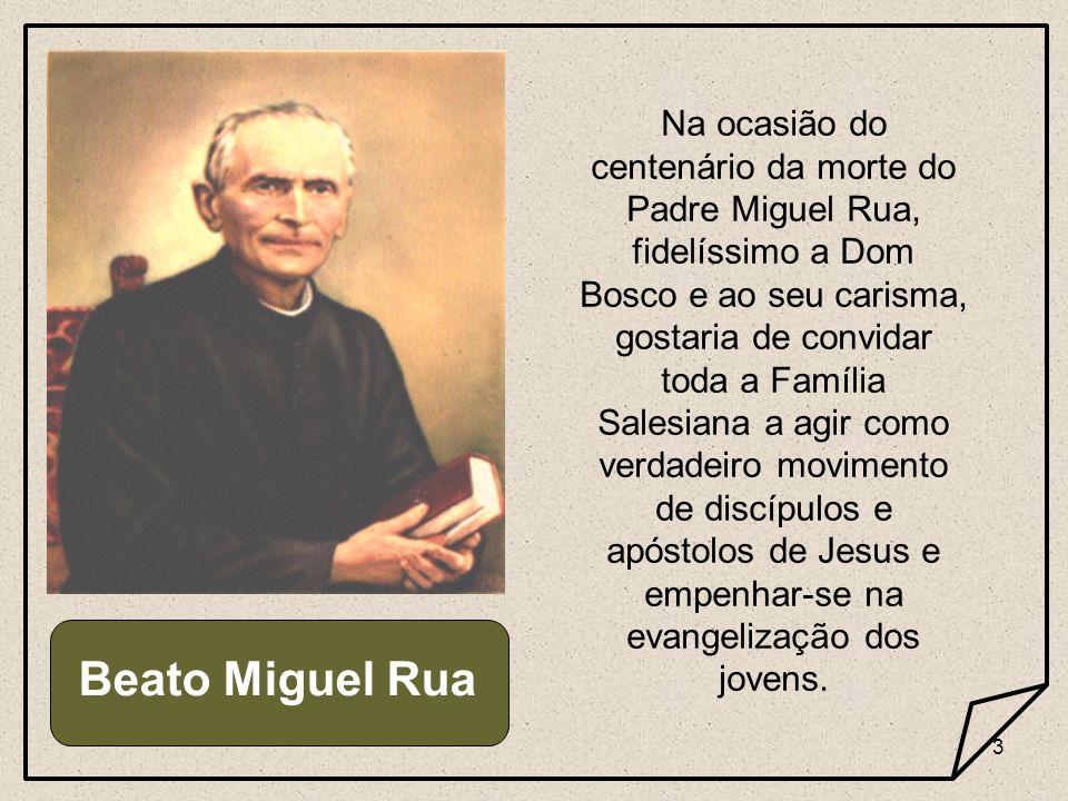 3 Beato Miguel Rua Na ocasião do centenário da morte do Padre Miguel Rua, fidelíssimo a Dom Bosco e ao seu carisma, gostaria de convidar toda a Famíli