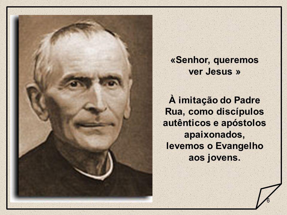 6 «Senhor, queremos ver Jesus » À imitação do Padre Rua, como discípulos autênticos e apóstolos apaixonados, levemos o Evangelho aos jovens.