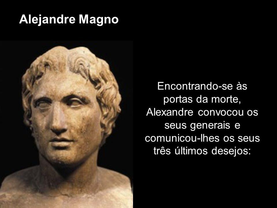 Encontrando-se às portas da morte, Alexandre convocou os seus generais e comunicou-lhes os seus três últimos desejos: Alejandre Magno