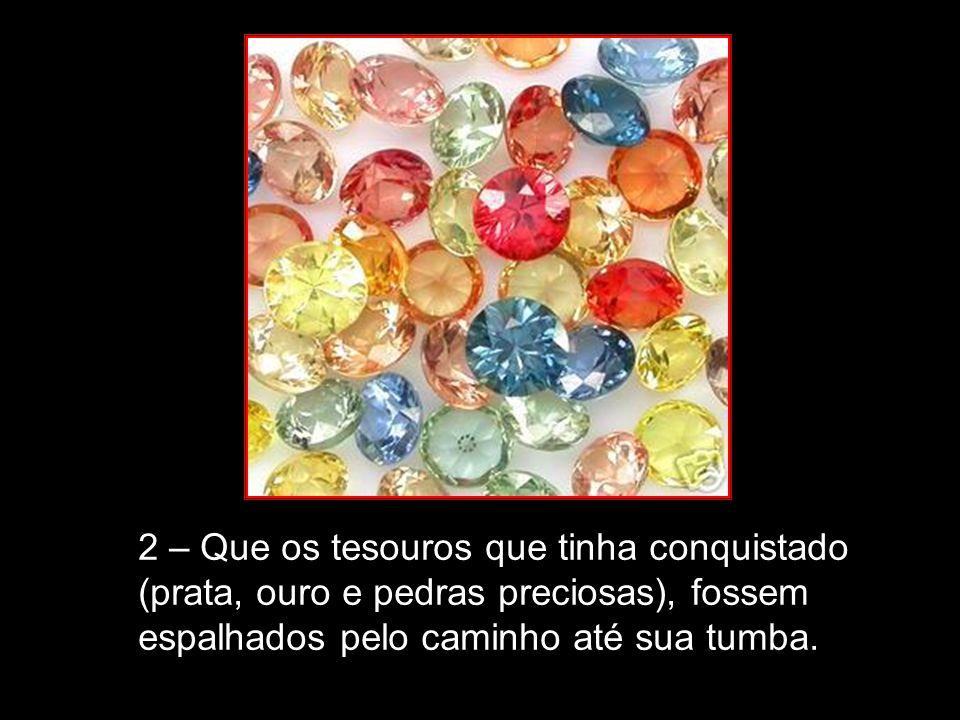 2 – Que os tesouros que tinha conquistado (prata, ouro e pedras preciosas), fossem espalhados pelo caminho até sua tumba.