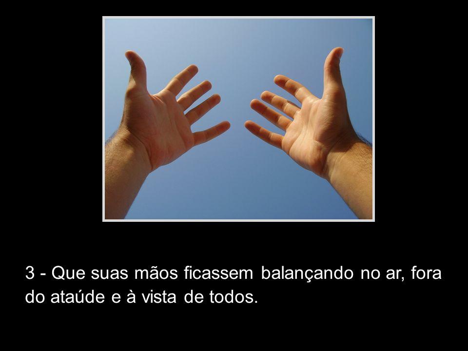 3 - Que suas mãos ficassem balançando no ar, fora do ataúde e à vista de todos.