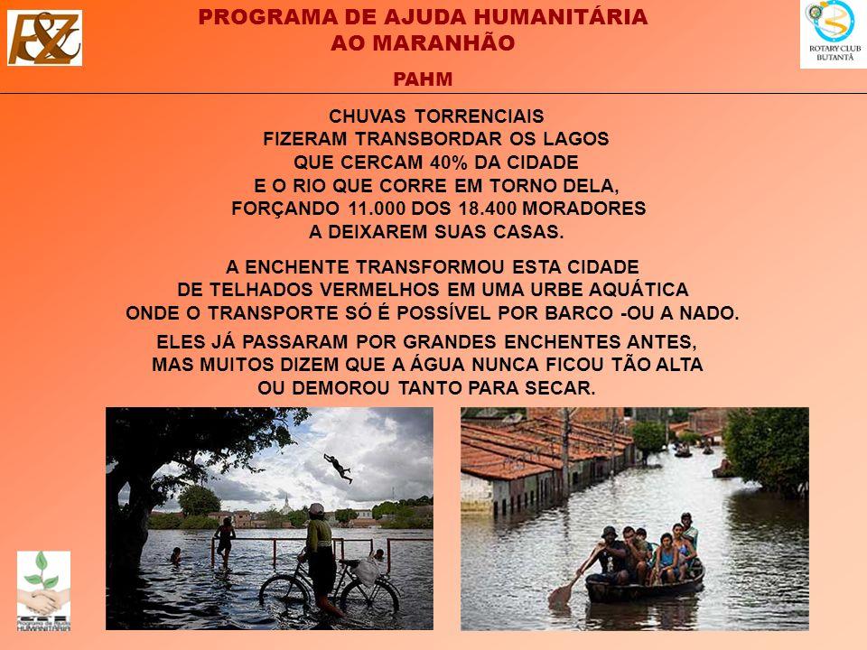 PROGRAMA DE AJUDA HUMANITÁRIA AO MARANHÃO PAHM CHUVAS TORRENCIAIS FIZERAM TRANSBORDAR OS LAGOS QUE CERCAM 40% DA CIDADE E O RIO QUE CORRE EM TORNO DELA, FORÇANDO 11.000 DOS 18.400 MORADORES A DEIXAREM SUAS CASAS.