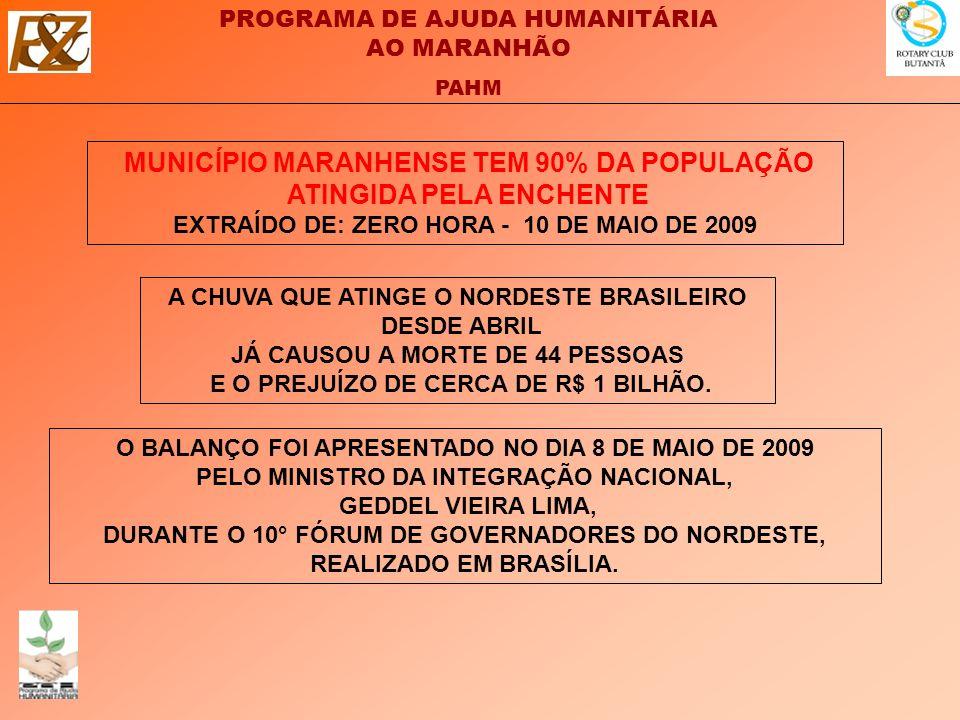 PROGRAMA DE AJUDA HUMANITÁRIA AO MARANHÃO PAHM MUNICÍPIO MARANHENSE TEM 90% DA POPULAÇÃO ATINGIDA PELA ENCHENTE EXTRAÍDO DE: ZERO HORA - 10 DE MAIO DE 2009 O BALANÇO FOI APRESENTADO NO DIA 8 DE MAIO DE 2009 PELO MINISTRO DA INTEGRAÇÃO NACIONAL, GEDDEL VIEIRA LIMA, DURANTE O 10° FÓRUM DE GOVERNADORES DO NORDESTE, REALIZADO EM BRASÍLIA.