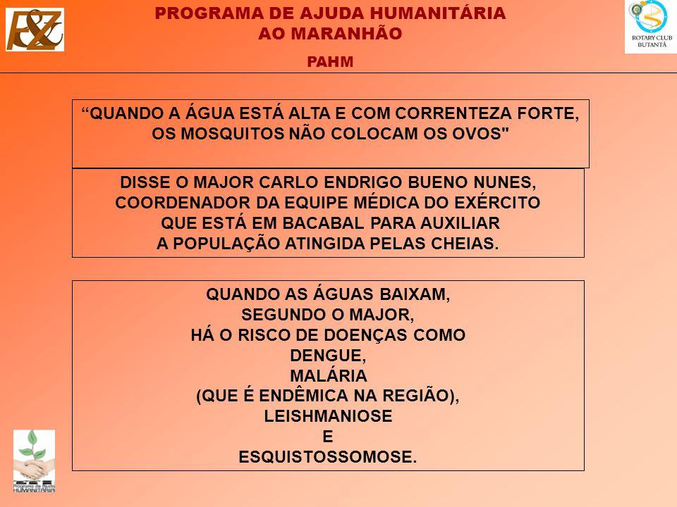 PROGRAMA DE AJUDA HUMANITÁRIA AO MARANHÃO PAHM QUANDO AS ÁGUAS BAIXAM, SEGUNDO O MAJOR, HÁ O RISCO DE DOENÇAS COMO DENGUE, MALÁRIA (QUE É ENDÊMICA NA REGIÃO), LEISHMANIOSE E ESQUISTOSSOMOSE.
