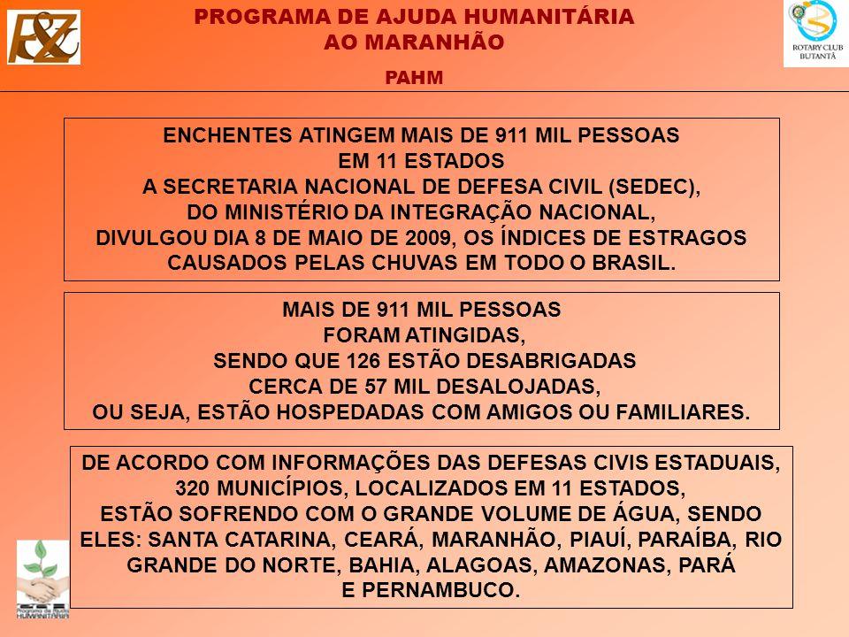 PROGRAMA DE AJUDA HUMANITÁRIA AO MARANHÃO PAHM ENCHENTES ATINGEM MAIS DE 911 MIL PESSOAS EM 11 ESTADOS A SECRETARIA NACIONAL DE DEFESA CIVIL (SEDEC), DO MINISTÉRIO DA INTEGRAÇÃO NACIONAL, DIVULGOU DIA 8 DE MAIO DE 2009, OS ÍNDICES DE ESTRAGOS CAUSADOS PELAS CHUVAS EM TODO O BRASIL.