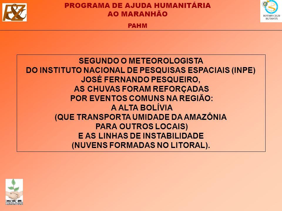 PROGRAMA DE AJUDA HUMANITÁRIA AO MARANHÃO PAHM SEGUNDO O METEOROLOGISTA DO INSTITUTO NACIONAL DE PESQUISAS ESPACIAIS (INPE) JOSÉ FERNANDO PESQUEIRO, AS CHUVAS FORAM REFORÇADAS POR EVENTOS COMUNS NA REGIÃO: A ALTA BOLÍVIA (QUE TRANSPORTA UMIDADE DA AMAZÔNIA PARA OUTROS LOCAIS) E AS LINHAS DE INSTABILIDADE (NUVENS FORMADAS NO LITORAL).