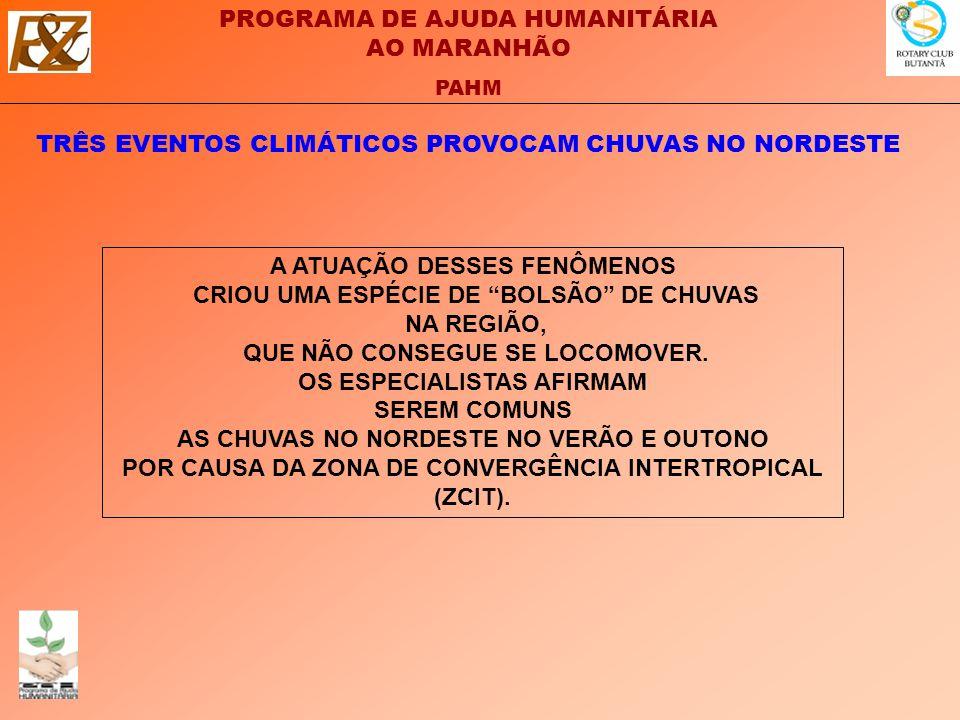 PROGRAMA DE AJUDA HUMANITÁRIA AO MARANHÃO PAHM TRÊS EVENTOS CLIMÁTICOS PROVOCAM CHUVAS NO NORDESTE A ATUAÇÃO DESSES FENÔMENOS CRIOU UMA ESPÉCIE DE BOLSÃO DE CHUVAS NA REGIÃO, QUE NÃO CONSEGUE SE LOCOMOVER.