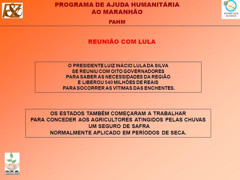 PROGRAMA DE AJUDA HUMANITÁRIA AO MARANHÃO PAHM O PRESIDENTE LUIZ INÁCIO LULA DA SILVA SE REUNIU COM OITO GOVERNADORES PARA SABER AS NECESSIDADES DA REGIÃO E LIBEROU 540 MILHÕES DE REAIS PARA SOCORRER AS VÍTIMAS DAS ENCHENTES.