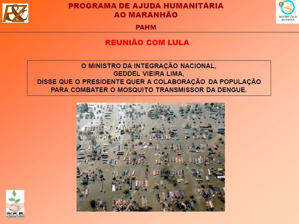 PROGRAMA DE AJUDA HUMANITÁRIA AO MARANHÃO PAHM O MINISTRO DA INTEGRAÇÃO NACIONAL, GEDDEL VIEIRA LIMA, DISSE QUE O PRESIDENTE QUER A COLABORAÇÃO DA POPULAÇÃO PARA COMBATER O MOSQUITO TRANSMISSOR DA DENGUE.