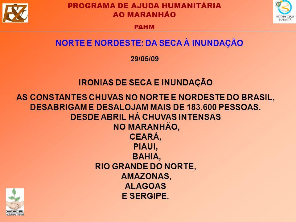 PROGRAMA DE AJUDA HUMANITÁRIA AO MARANHÃO PAHM NORTE E NORDESTE: DA SECA À INUNDAÇÃO 29/05/09 IRONIAS DE SECA E INUNDAÇÃO AS CONSTANTES CHUVAS NO NORTE E NORDESTE DO BRASIL, DESABRIGAM E DESALOJAM MAIS DE 183.600 PESSOAS.