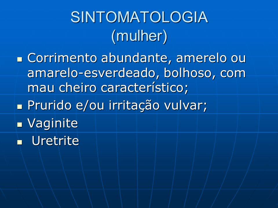 SINTOMATOLOGIA (mulher) Corrimento abundante, amerelo ou amarelo-esverdeado, bolhoso, com mau cheiro característico; Corrimento abundante, amerelo ou