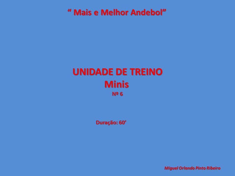 UNIDADE DE TREINO Minis Nº 6 Mais e Melhor Andebol Mais e Melhor Andebol Miguel Orlando Pinto Ribeiro Duração: 60