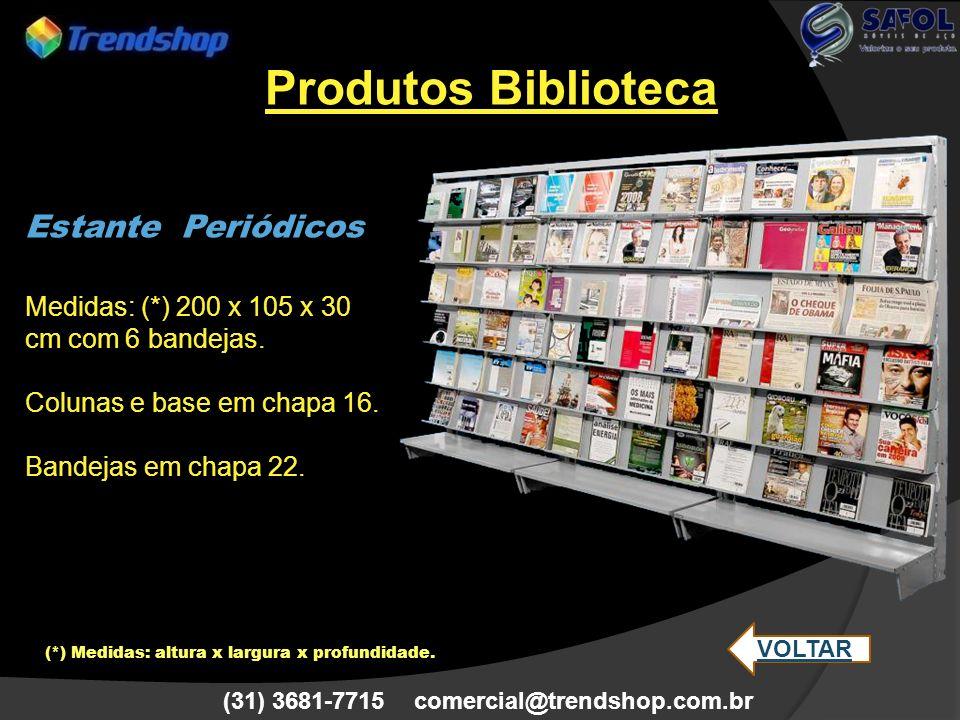 (31) 3681-7715 comercial@trendshop.com.br Estante Periódicos Medidas: (*) 200 x 105 x 30 cm com 6 bandejas. Colunas e base em chapa 16. Bandejas em ch