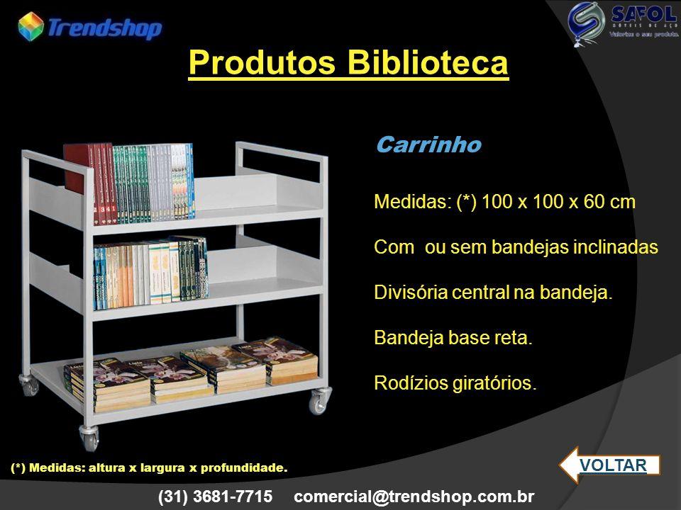 (31) 3681-7715 comercial@trendshop.com.br Carrinho Medidas: (*) 100 x 100 x 60 cm Com ou sem bandejas inclinadas Divisória central na bandeja. Bandeja
