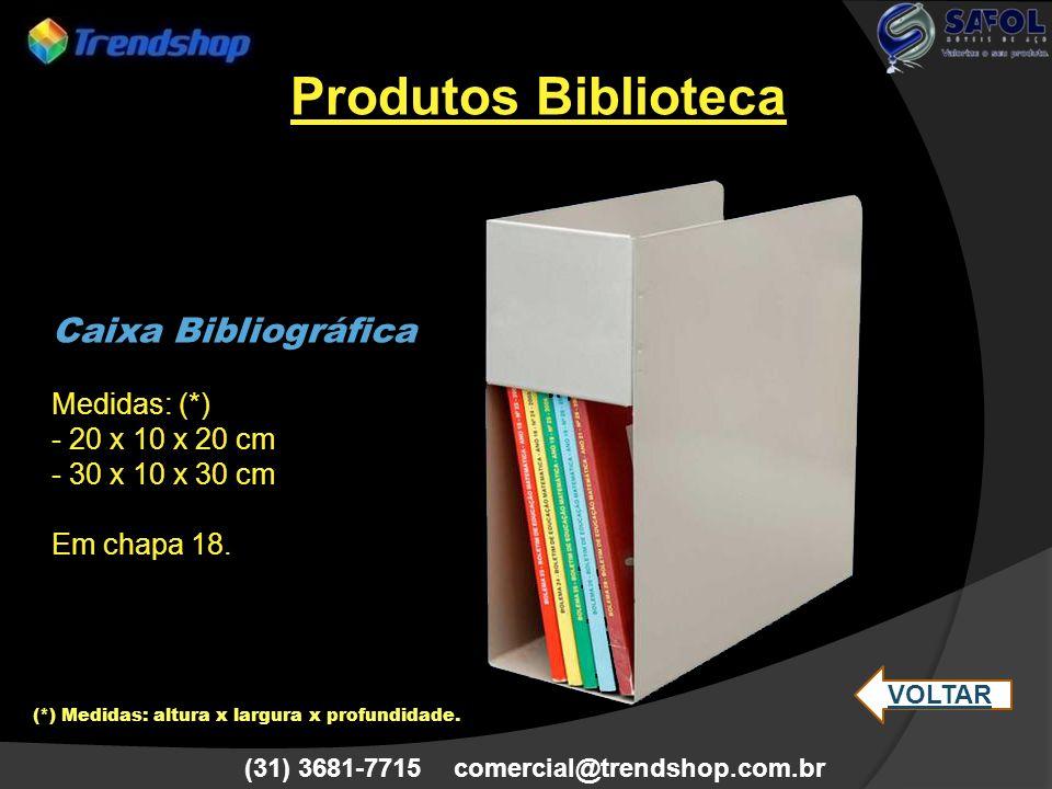 (31) 3681-7715 comercial@trendshop.com.br Caixa Bibliográfica Medidas: (*) - 20 x 10 x 20 cm - 30 x 10 x 30 cm Em chapa 18. (*) Medidas: altura x larg