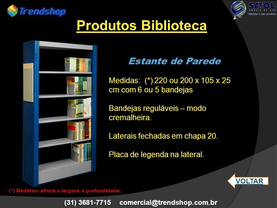 (31) 3681-7715 comercial@trendshop.com.br Estante de Parede Medidas: (*) 220 ou 200 x 105 x 25 cm com 6 ou 5 bandejas Bandejas reguláveis – modo crema