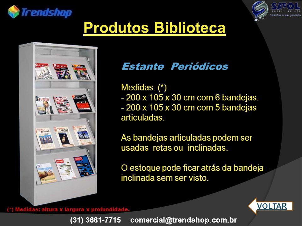 (31) 3681-7715 comercial@trendshop.com.br Estante Periódicos Medidas: (*) - 200 x 105 x 30 cm com 6 bandejas. - 200 x 105 x 30 cm com 5 bandejas artic