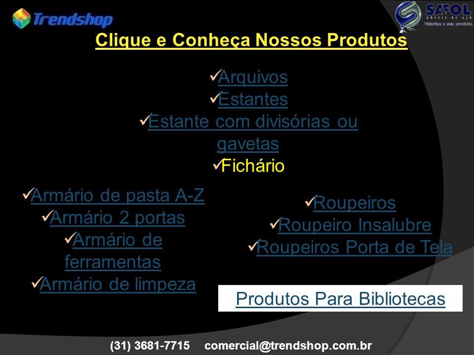 (31) 3681-7715 comercial@trendshop.com.br Arquivos Estantes Estante com divisórias ou gavetas Estante com divisórias ou gavetas Fichário Roupeiros Rou