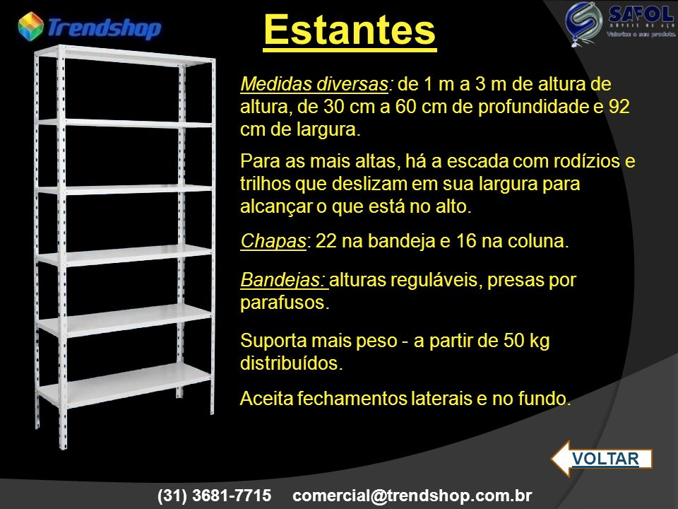 (31) 3681-7715 comercial@trendshop.com.br Medidas: de 1 m a 1,98 m de altura, até 120 cm de largura e de 35 cm a 50 cm de profundidade.