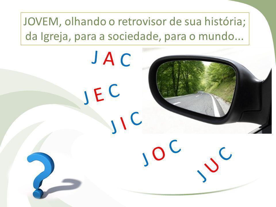 JOVEM, olhando o retrovisor de sua história; da Igreja, para a sociedade, para o mundo... J A C J E C J I C J O C J U C