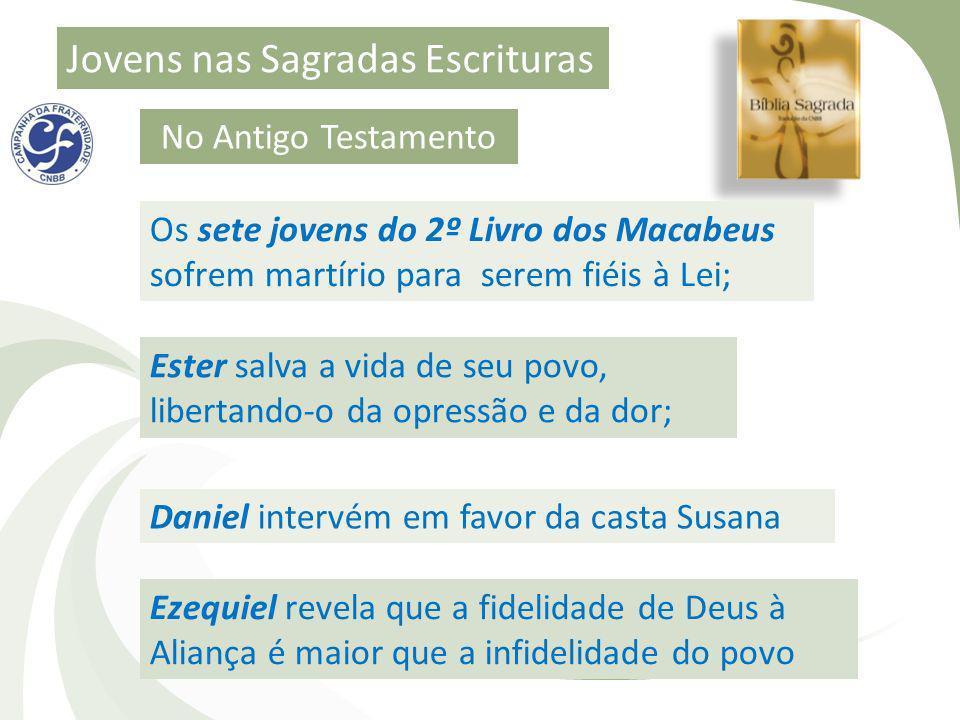 Jovens nas Sagradas Escrituras No Antigo Testamento Os sete jovens do 2º Livro dos Macabeus sofrem martírio para serem fiéis à Lei; Ester salva a vida
