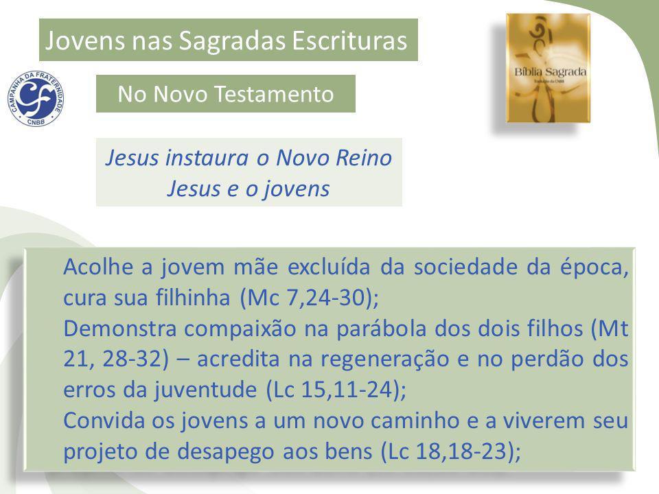Jovens nas Sagradas Escrituras No Novo Testamento Jesus instaura o Novo Reino Jesus e o jovens Acolhe a jovem mãe excluída da sociedade da época, cura