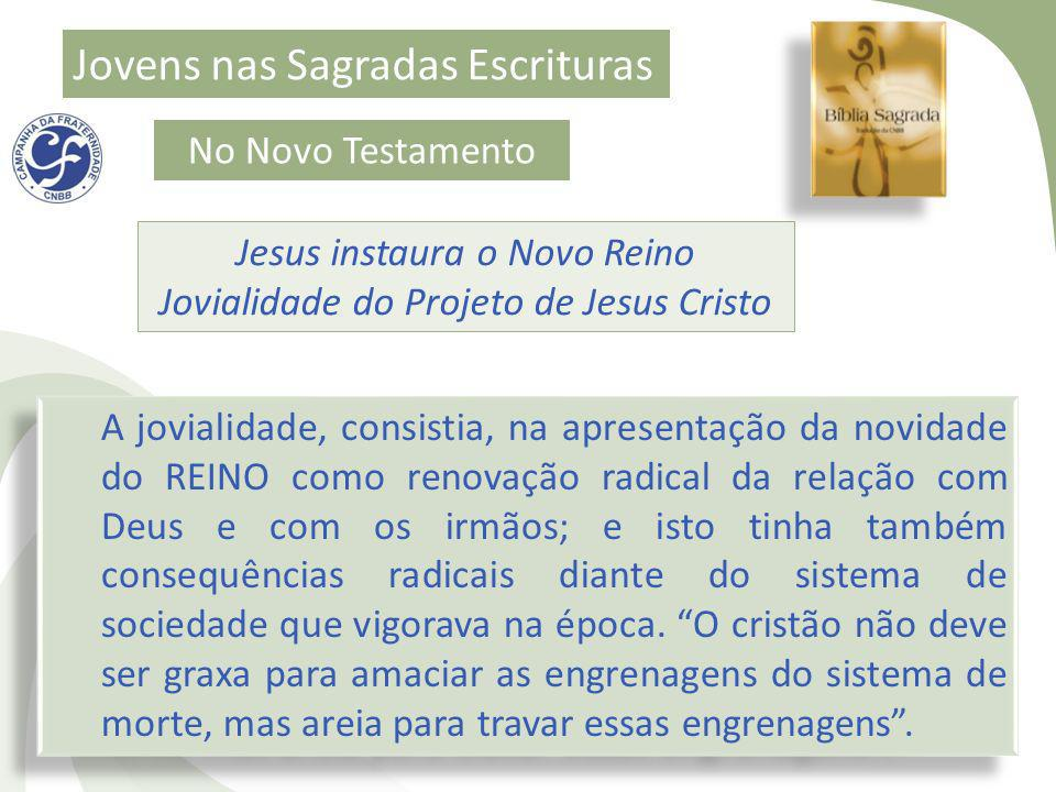 Jovens nas Sagradas Escrituras No Novo Testamento Jesus instaura o Novo Reino Jovialidade do Projeto de Jesus Cristo A jovialidade, consistia, na apre