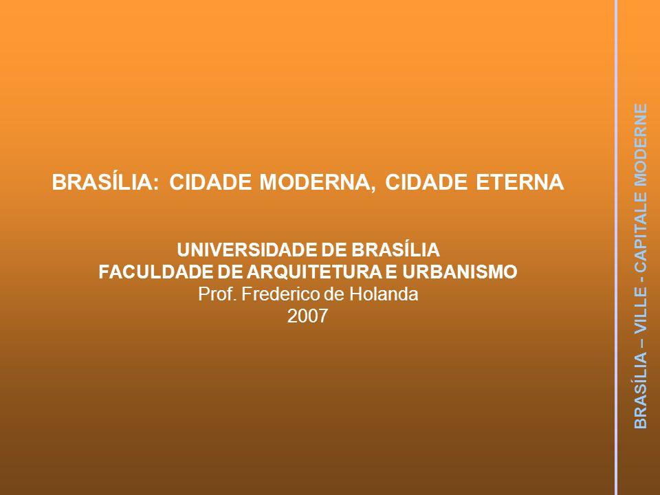BRASÍLIA – VILLE - CAPITALE MODERNE BRASÍLIA: CIDADE MODERNA, CIDADE ETERNA UNIVERSIDADE DE BRASÍLIA FACULDADE DE ARQUITETURA E URBANISMO Prof. Freder