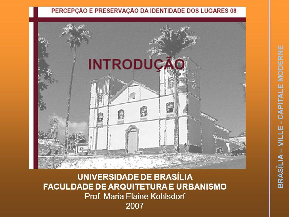 BRASÍLIA – VILLE - CAPITALE MODERNE UNIVERSIDADE DE BRASÍLIA FACULDADE DE ARQUITETURA E URBANISMO Prof. Maria Elaine Kohlsdorf 2007