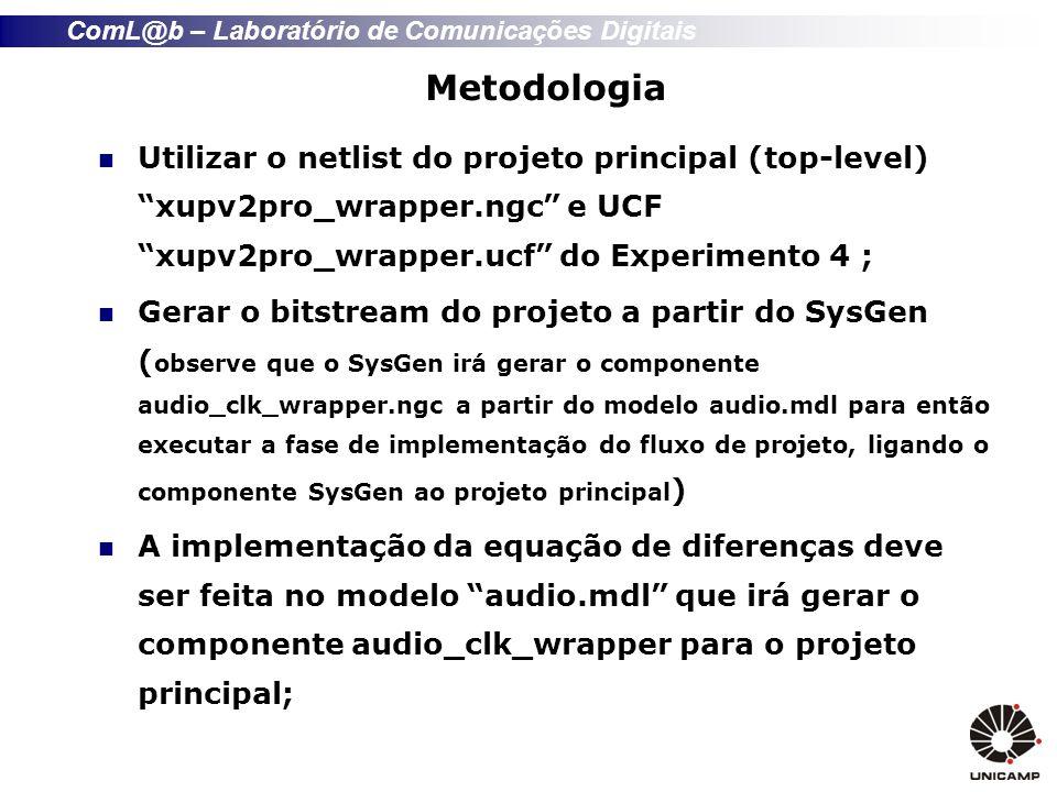 ComL@b – Laboratório de Comunicações Digitais Metodologia Utilizar o netlist do projeto principal (top-level) xupv2pro_wrapper.ngc e UCF xupv2pro_wrapper.ucf do Experimento 4 ; Gerar o bitstream do projeto a partir do SysGen ( observe que o SysGen irá gerar o componente audio_clk_wrapper.ngc a partir do modelo audio.mdl para então executar a fase de implementação do fluxo de projeto, ligando o componente SysGen ao projeto principal ) A implementação da equação de diferenças deve ser feita no modelo audio.mdl que irá gerar o componente audio_clk_wrapper para o projeto principal;