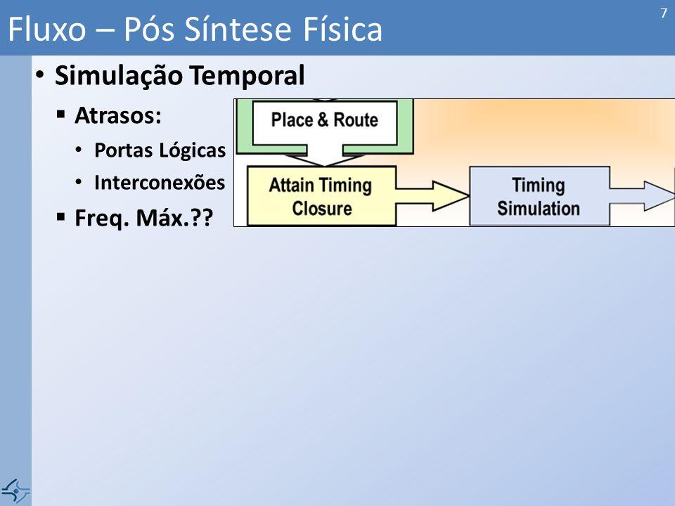 Simulação Temporal Atrasos: Portas Lógicas Interconexões Freq. Máx.?? Fluxo – Pós Síntese Física 7