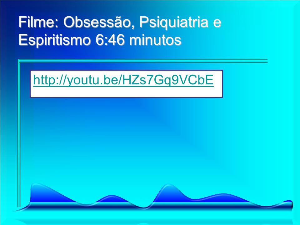 Filme: Obsessão, Psiquiatria e Espiritismo 6:46 minutos http://youtu.be/HZs7Gq9VCbE