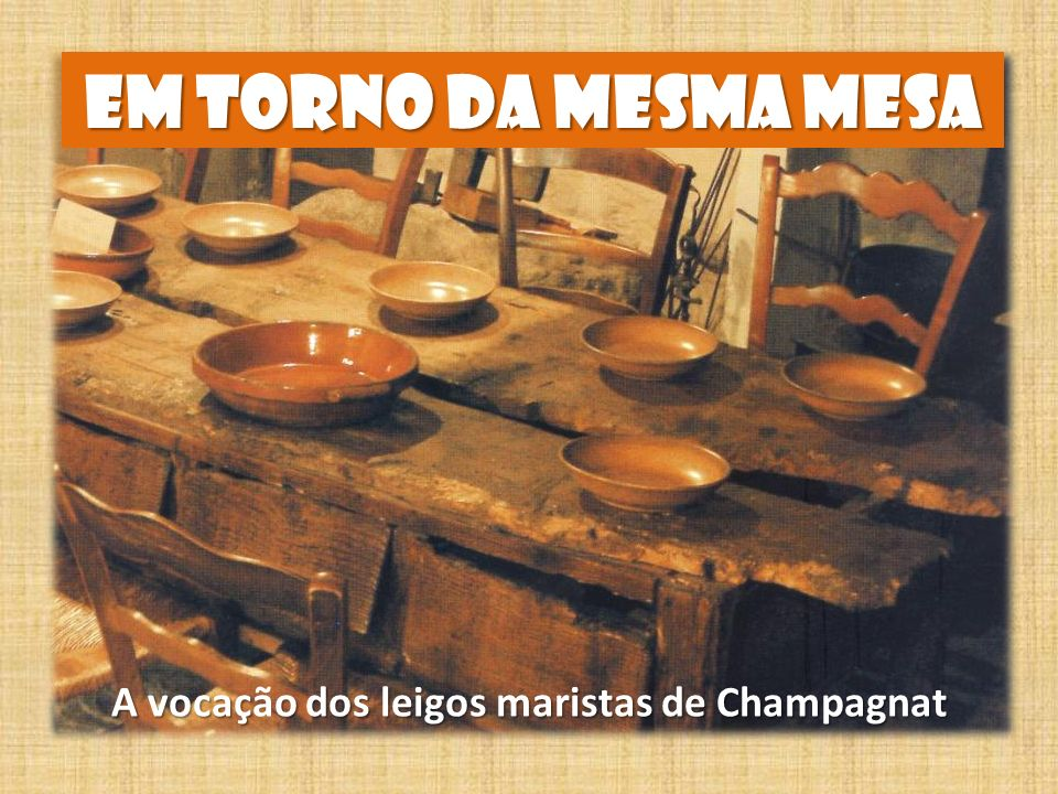 EM TORNO DA MESMA MESA A vocaço dos leigos maristas de Champagnat A vocação dos leigos maristas de Champagnat