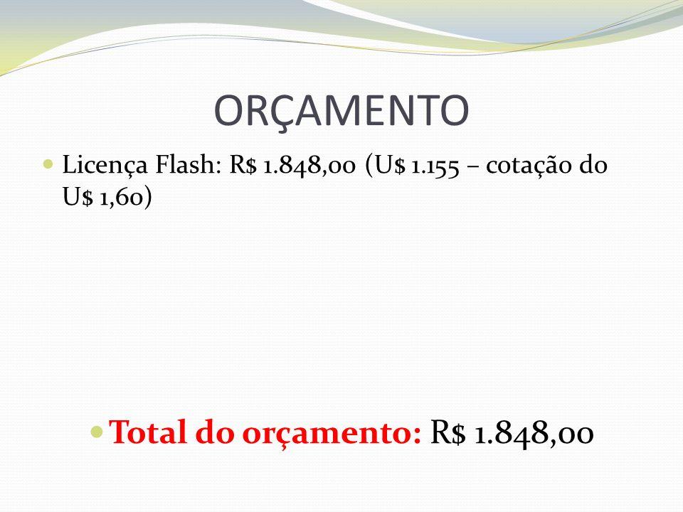 ORÇAMENTO Licença Flash: R$ 1.848,00 (U$ 1.155 – cotação do U$ 1,60) Total do orçamento: R$ 1.848,00