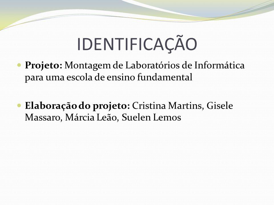 IDENTIFICAÇÃO Projeto: Montagem de Laboratórios de Informática para uma escola de ensino fundamental Elaboração do projeto: Cristina Martins, Gisele M