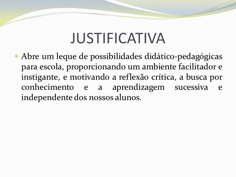 JUSTIFICATIVA Abre um leque de possibilidades didático-pedagógicas para escola, proporcionando um ambiente facilitador e instigante, e motivando a ref