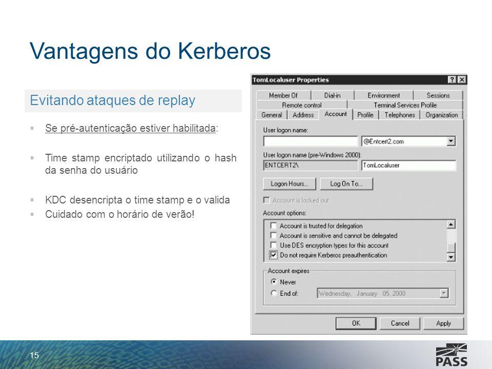 Vantagens do Kerberos 15 Evitando ataques de replay Se pré-autenticação estiver habilitada: Time stamp encriptado utilizando o hash da senha do usuári