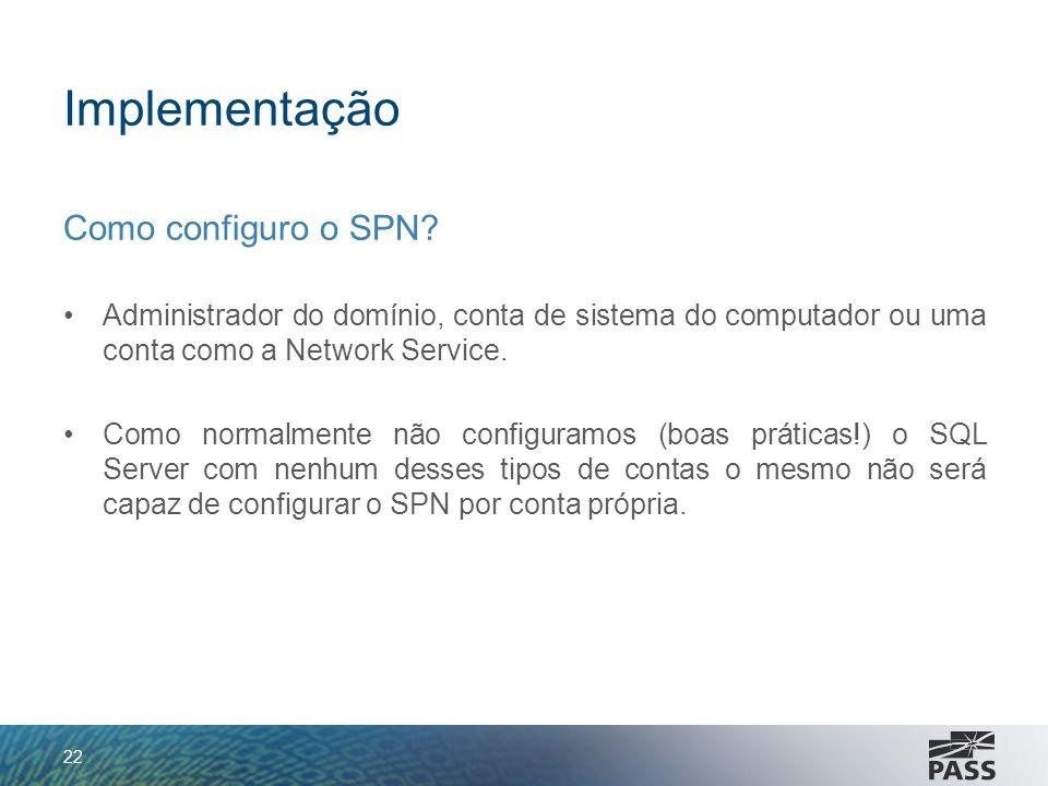 Implementação Como configuro o SPN? Administrador do domínio, conta de sistema do computador ou uma conta como a Network Service. Como normalmente não