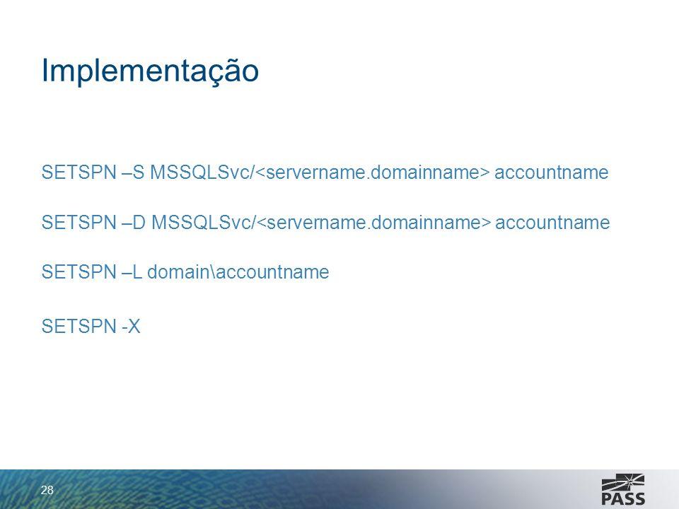 Implementação SETSPN –S MSSQLSvc/ accountname SETSPN –D MSSQLSvc/ accountname SETSPN –L domain\accountname SETSPN -X 28