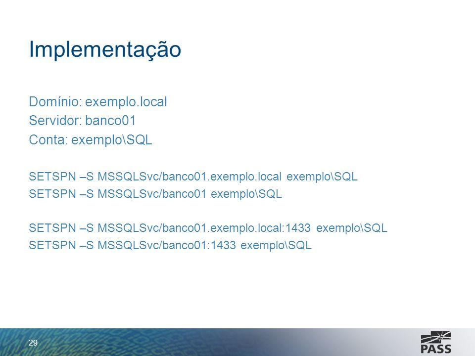 Implementação Domínio: exemplo.local Servidor: banco01 Conta: exemplo\SQL SETSPN –S MSSQLSvc/banco01.exemplo.local exemplo\SQL SETSPN –S MSSQLSvc/banc