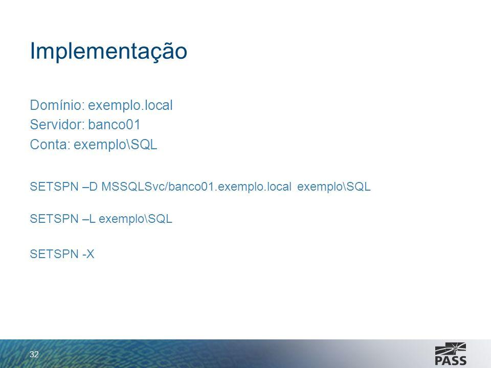 Implementação Domínio: exemplo.local Servidor: banco01 Conta: exemplo\SQL SETSPN –D MSSQLSvc/banco01.exemplo.local exemplo\SQL SETSPN –L exemplo\SQL S