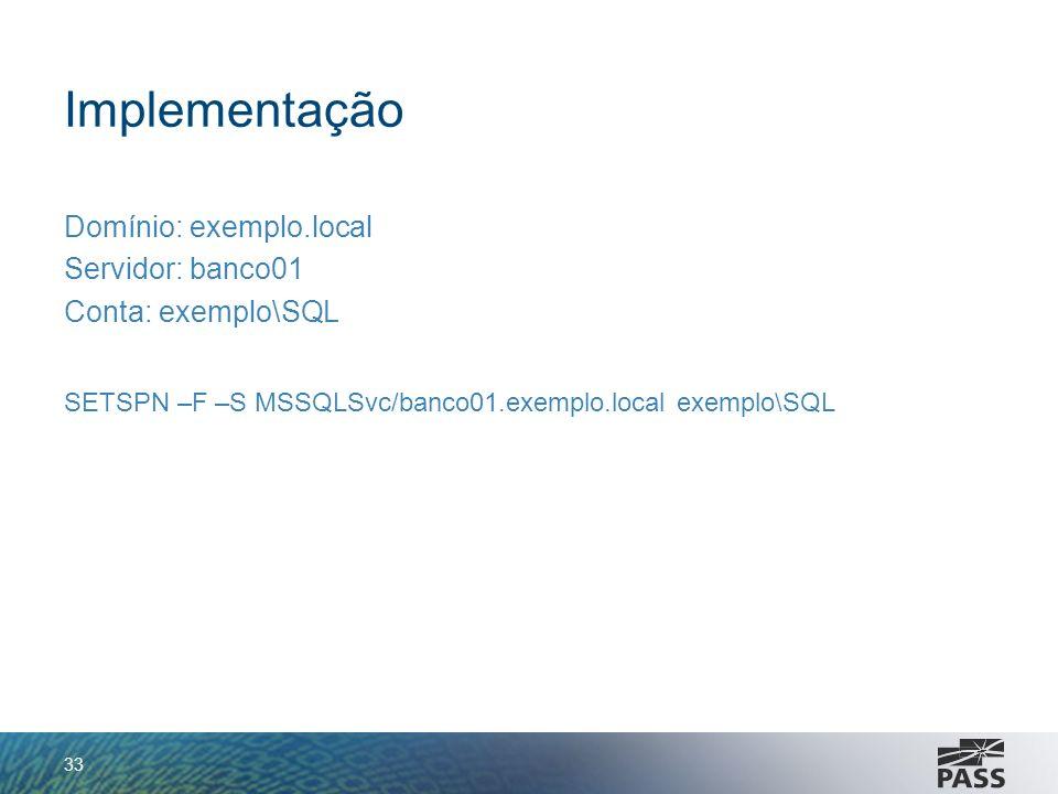 Implementação Domínio: exemplo.local Servidor: banco01 Conta: exemplo\SQL SETSPN –F –S MSSQLSvc/banco01.exemplo.local exemplo\SQL 33